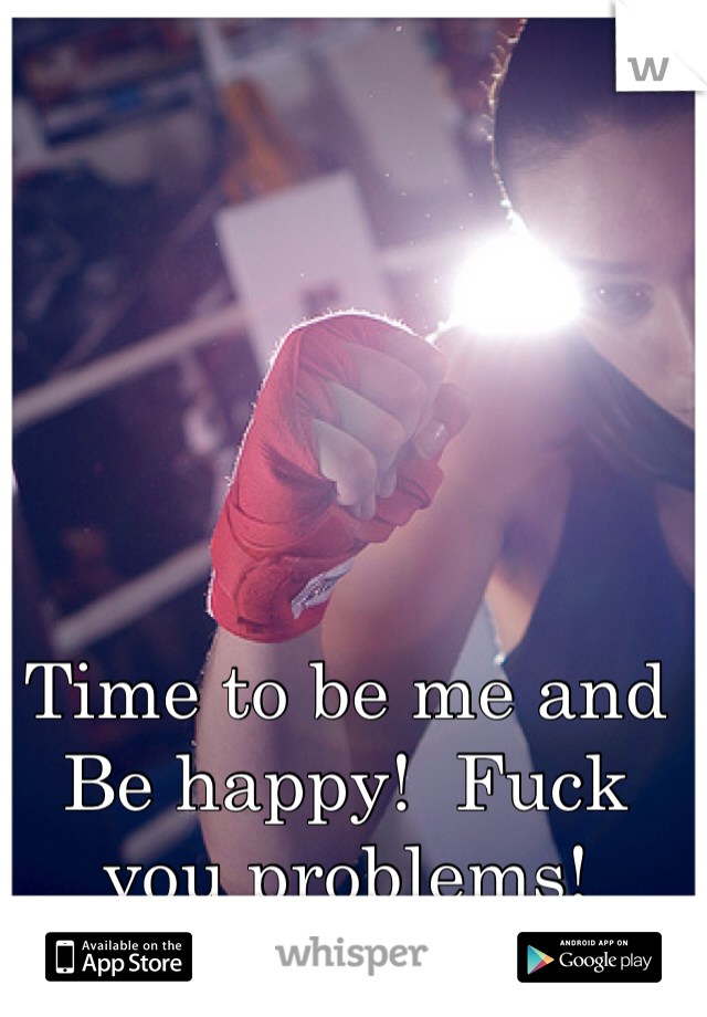 Time to be me and Be happy!  Fuck you problems!