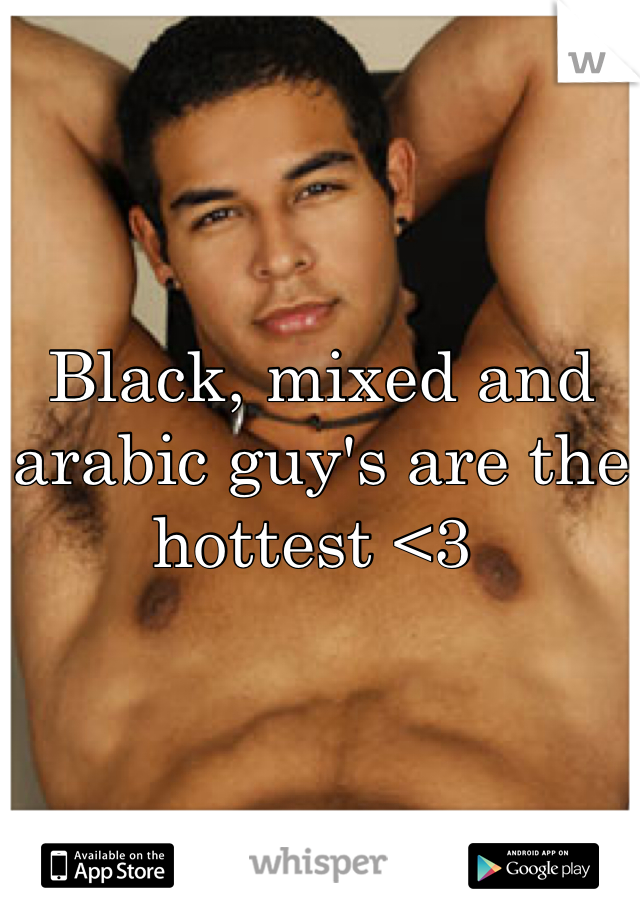 Black, mixed and arabic guy's are the hottest <3