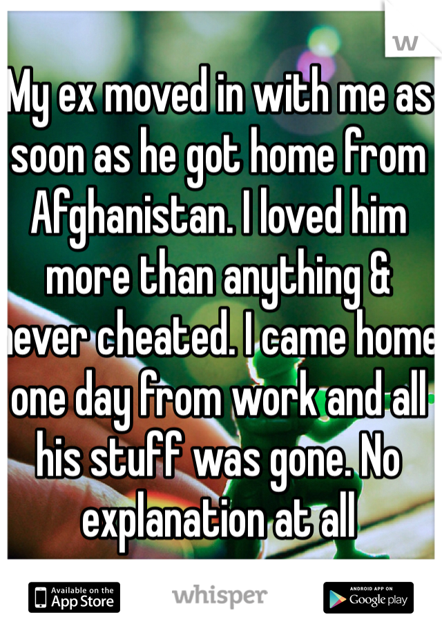 My ex moved in with me as soon as he got home from Afghanistan. I loved him more than anything & never cheated. I came home one day from work and all his stuff was gone. No explanation at all