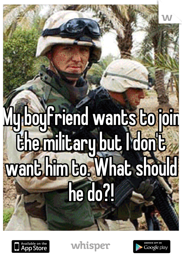My boyfriend wants to join the military but I don't want him to. What should he do?!