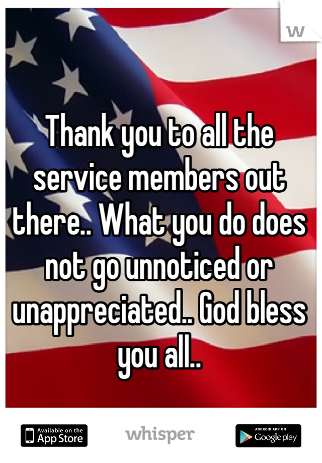 Thank you to all the service members out there.. What you do does not go unnoticed or unappreciated.. God bless you all..