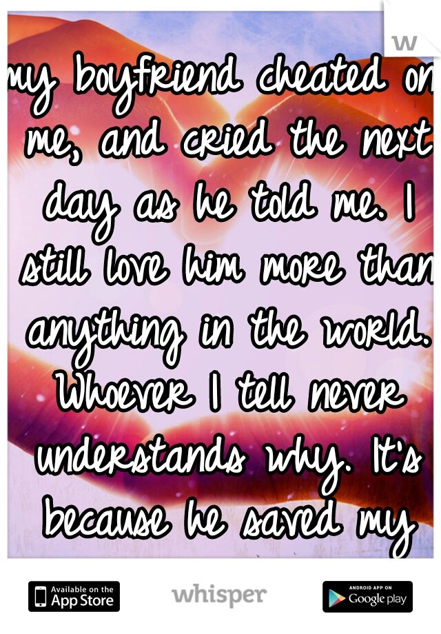 my boyfriend cheated on me, and cried the next day as he told me. I still love him more than anything in the world. Whoever I tell never understands why. It's because he saved my life.