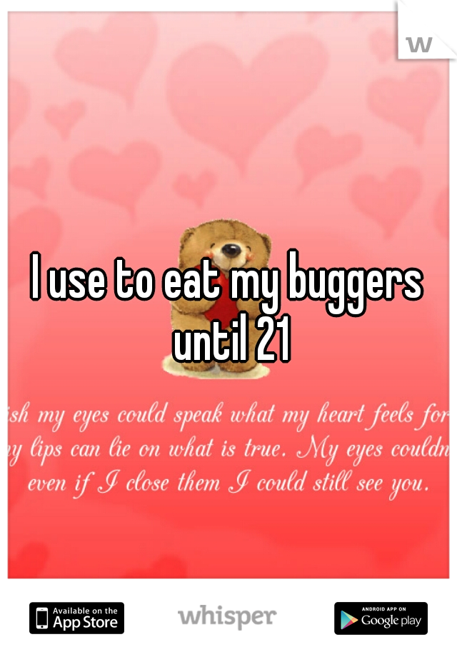 I use to eat my buggers until 21