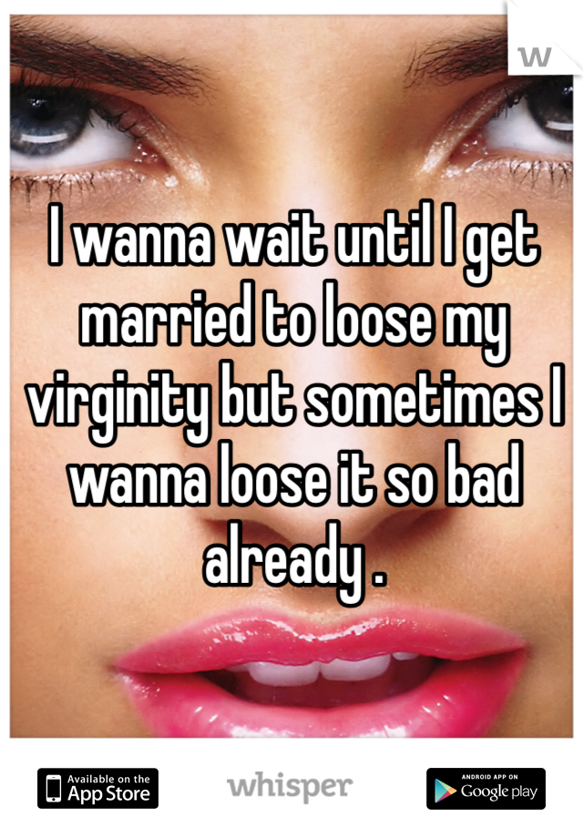 I wanna wait until I get married to loose my virginity but sometimes I wanna loose it so bad already .