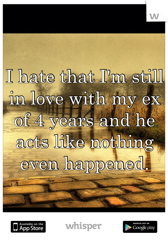 I hate that I'm still in love with my ex of 4 years and he acts like nothing even happened.