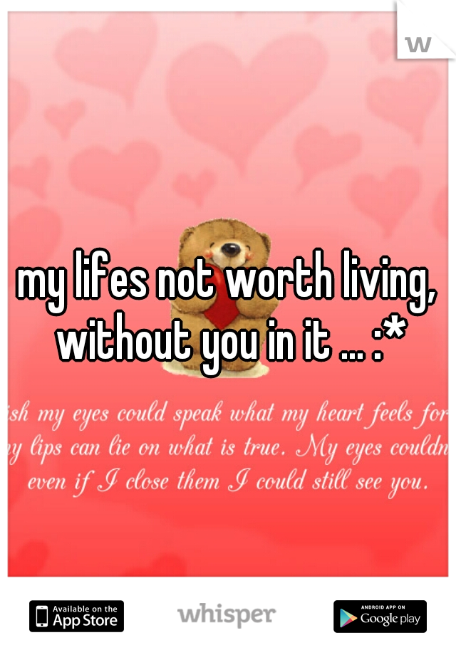 my lifes not worth living, without you in it ... :*
