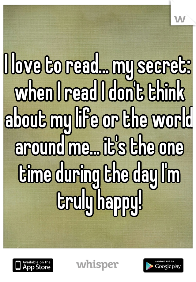 I love to read... my secret: when I read I don't think about my life or the world around me... it's the one time during the day I'm truly happy!