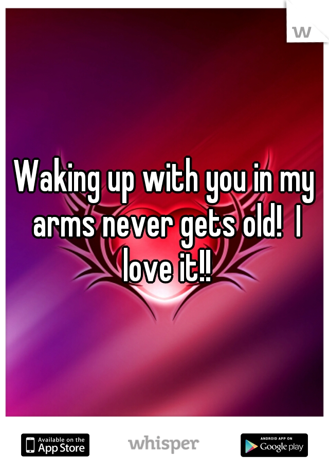 Waking up with you in my arms never gets old!  I love it!!