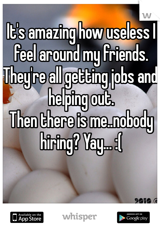 It's amazing how useless I feel around my friends. They're all getting jobs and helping out.  Then there is me..nobody hiring? Yay... :(