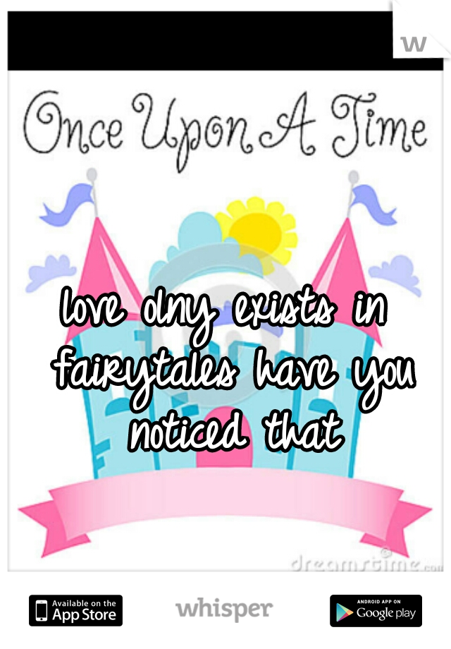 love olny exists in fairytales have you noticed that