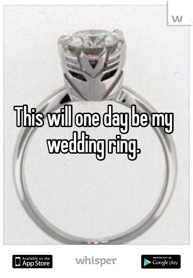 This will one day be my wedding ring.