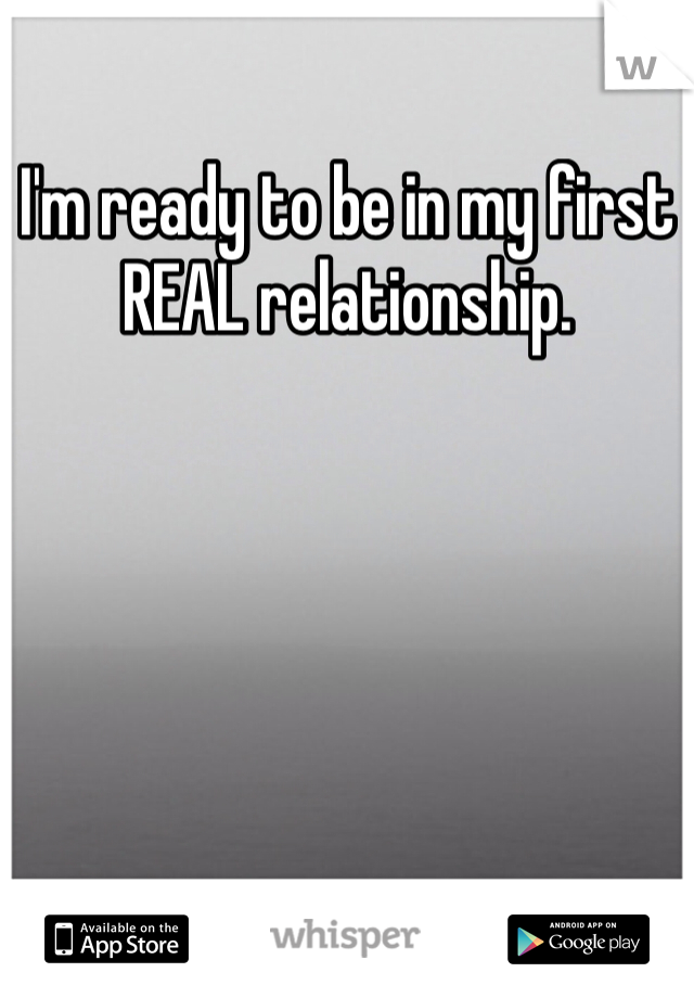 I'm ready to be in my first REAL relationship.