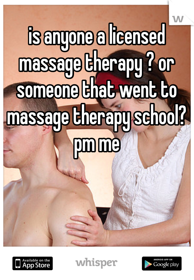 is anyone a licensed massage therapy ? or someone that went to massage therapy school? pm me