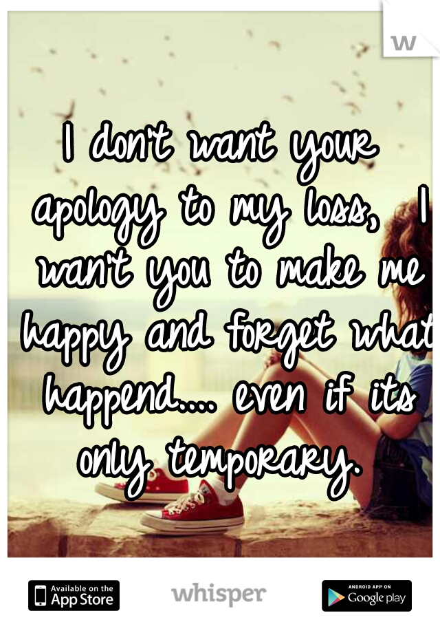 I don't want your apology to my loss,  I wan't you to make me happy and forget what happend.... even if its only temporary.