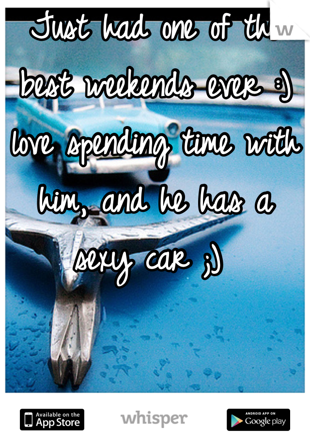 Just had one of the best weekends ever :) love spending time with him, and he has a sexy car ;)