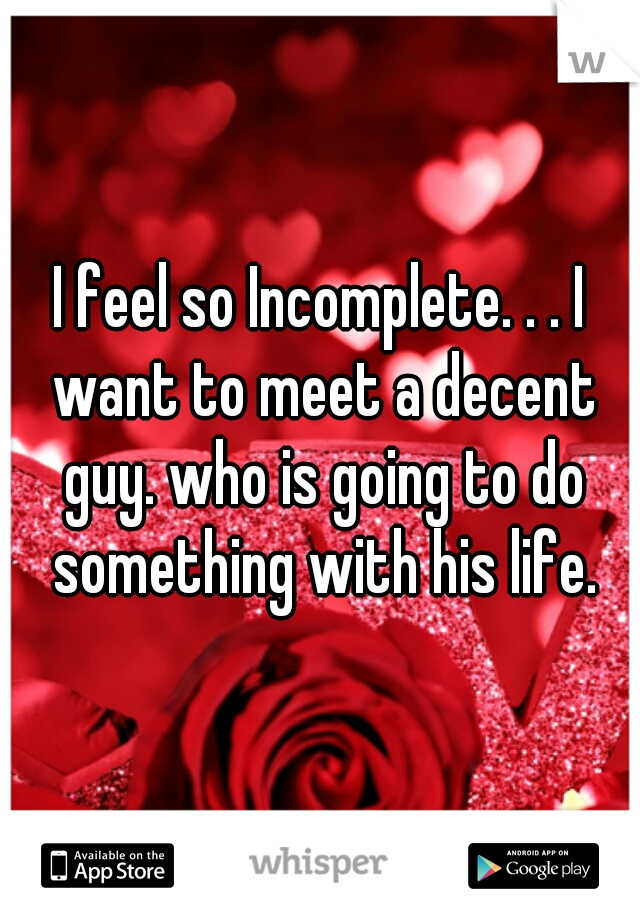 I feel so Incomplete. . . I want to meet a decent guy. who is going to do something with his life.