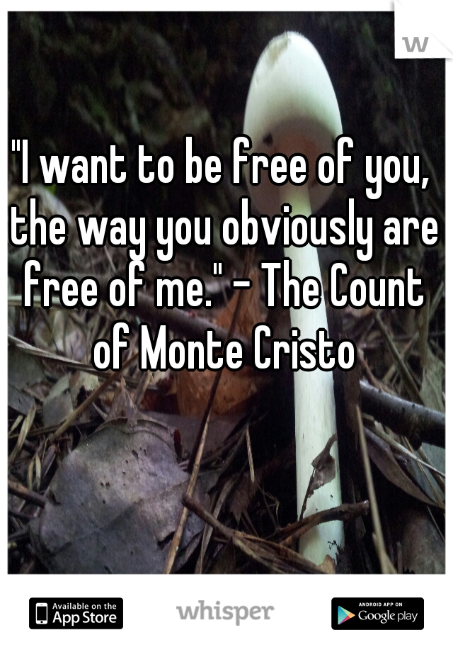 """""""I want to be free of you, the way you obviously are free of me."""" - The Count of Monte Cristo"""