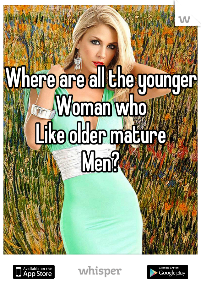 Where are all the younger Woman who  Like older mature Men?