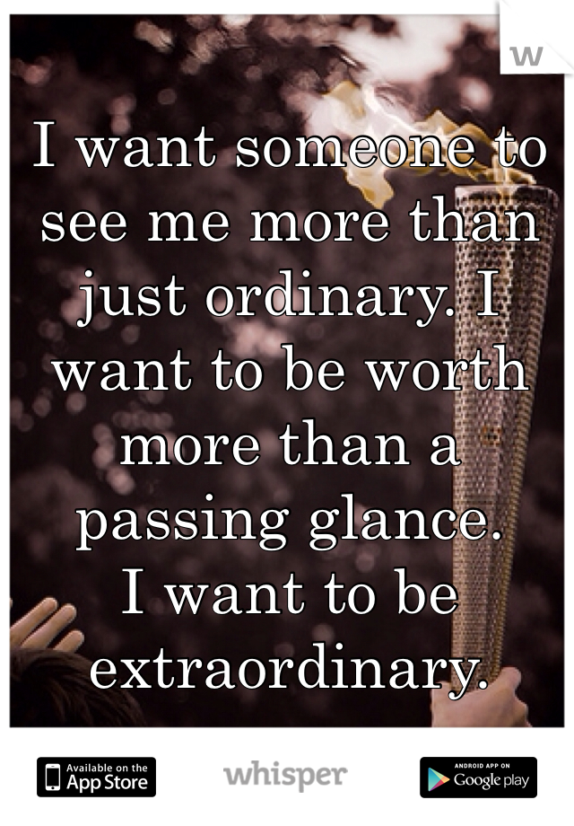 I want someone to see me more than just ordinary. I want to be worth more than a passing glance.  I want to be extraordinary.