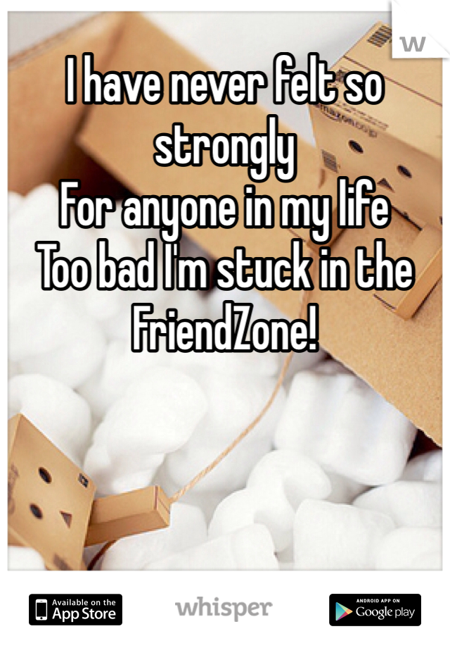 I have never felt so strongly For anyone in my life Too bad I'm stuck in the FriendZone!