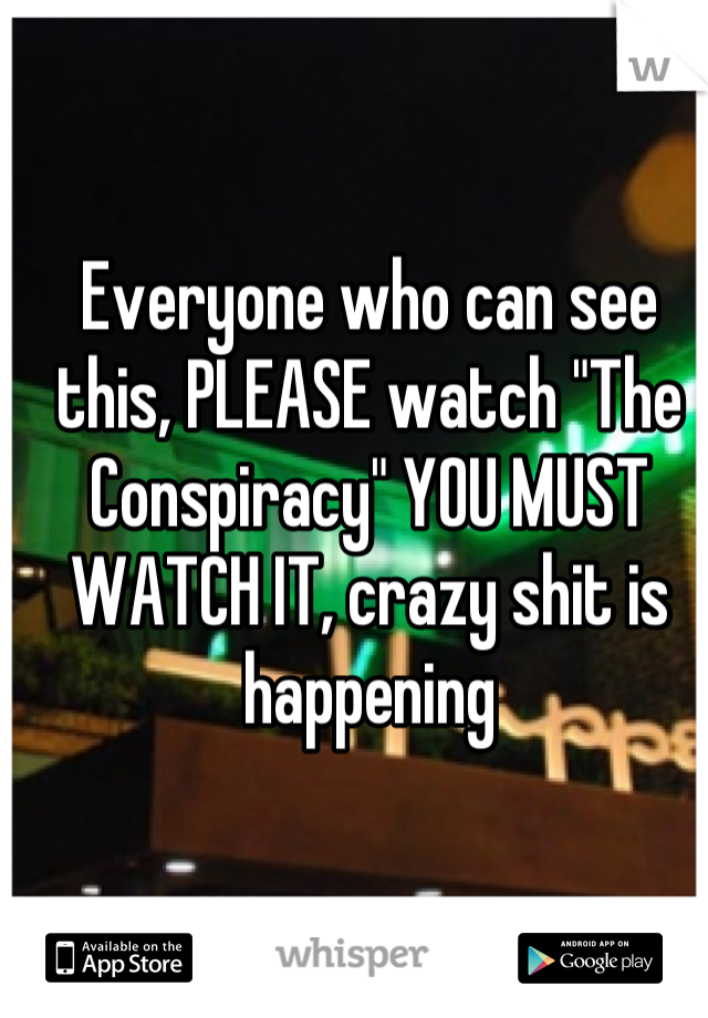 "Everyone who can see this, PLEASE watch ""The Conspiracy"" YOU MUST WATCH IT, crazy shit is happening"