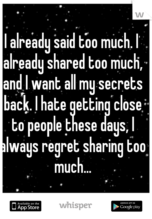 I already said too much. I already shared too much, and I want all my secrets back. I hate getting close to people these days, I always regret sharing too much...