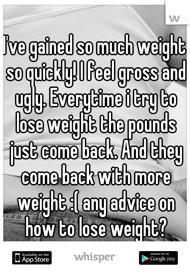 I've gained so much weight so quickly! I feel gross and ugly. Everytime i try to lose weight the pounds just come back. And they come back with more weight :( any advice on how to lose weight?