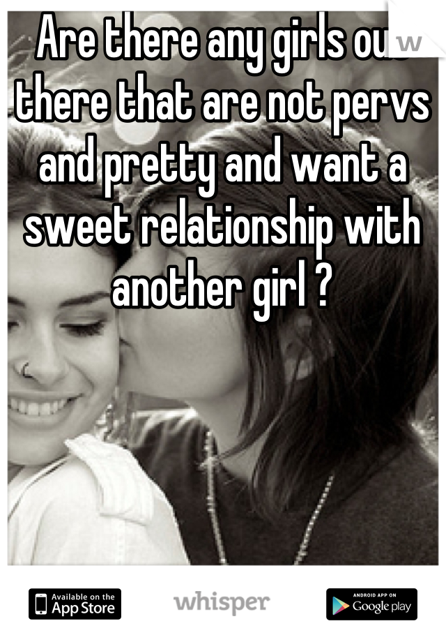 Are there any girls out there that are not pervs and pretty and want a sweet relationship with another girl ?