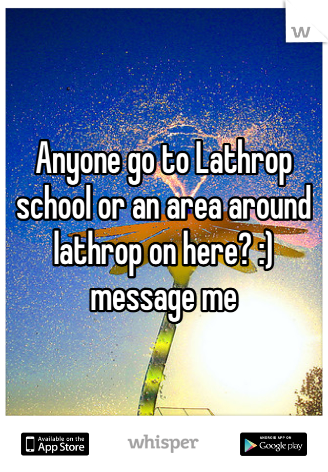 Anyone go to Lathrop school or an area around lathrop on here? :) message me