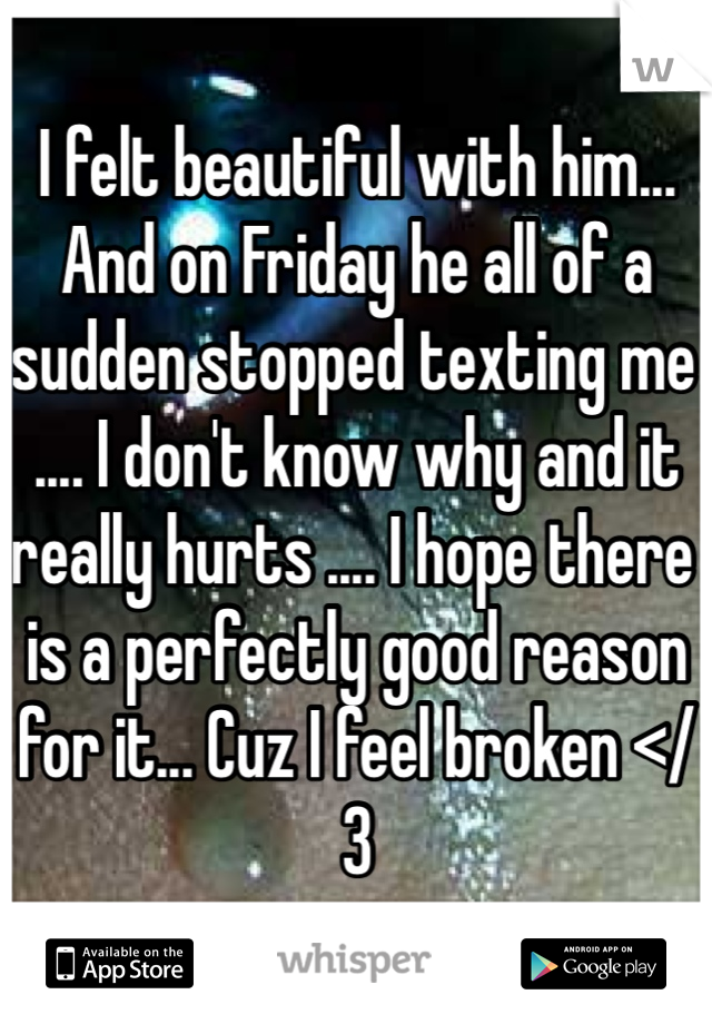 I felt beautiful with him... And on Friday he all of a sudden stopped texting me .... I don't know why and it really hurts .... I hope there is a perfectly good reason for it... Cuz I feel broken </3