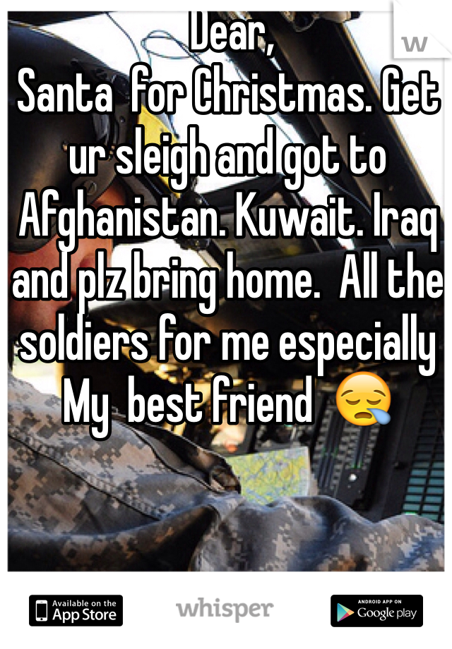 Dear, Santa  for Christmas. Get ur sleigh and got to Afghanistan. Kuwait. Iraq and plz bring home.  All the soldiers for me especially  My  best friend  😪