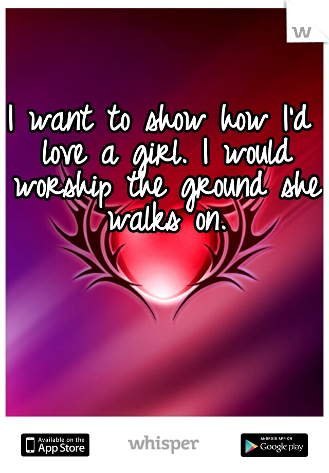 I want to show how I'd love a girl. I would worship the ground she walks on.