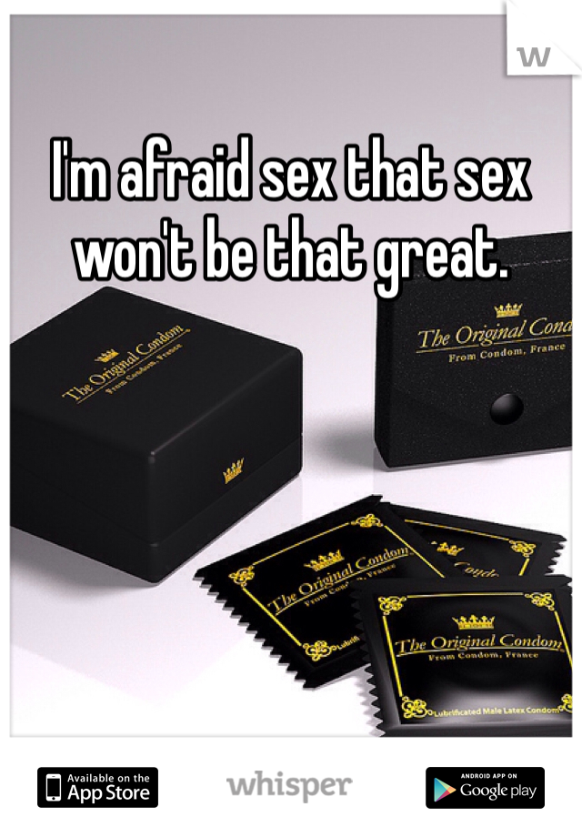I'm afraid sex that sex won't be that great.
