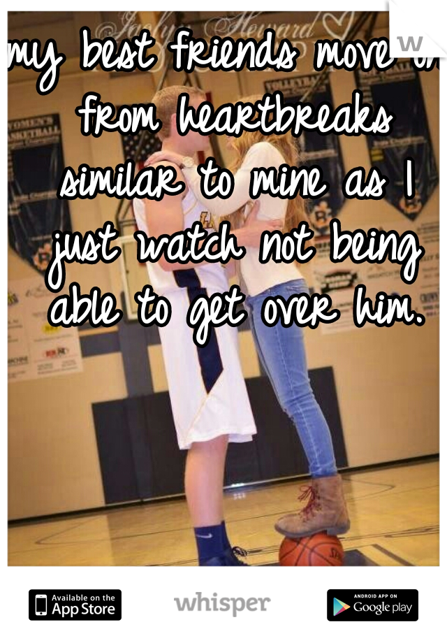 my best friends move on from heartbreaks similar to mine as I just watch not being able to get over him.