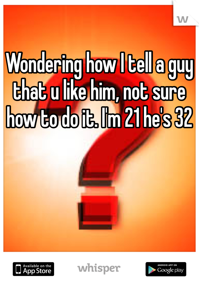 Wondering how I tell a guy that u like him, not sure how to do it. I'm 21 he's 32