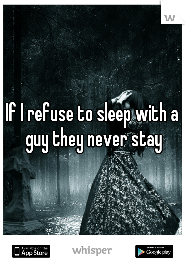 If I refuse to sleep with a guy they never stay