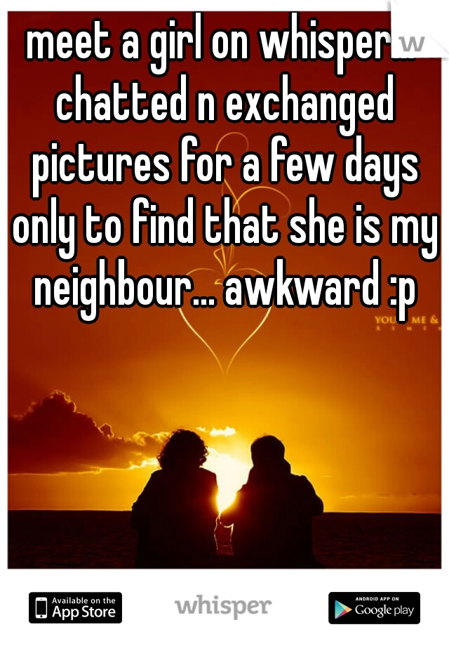meet a girl on whisper... chatted n exchanged pictures for a few days only to find that she is my neighbour... awkward :p