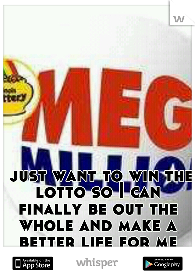 I just want to win the lotto so I can finally be out the whole and make a better life for me and my kids.