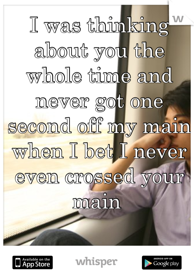 I was thinking about you the whole time and never got one second off my main when I bet I never even crossed your main