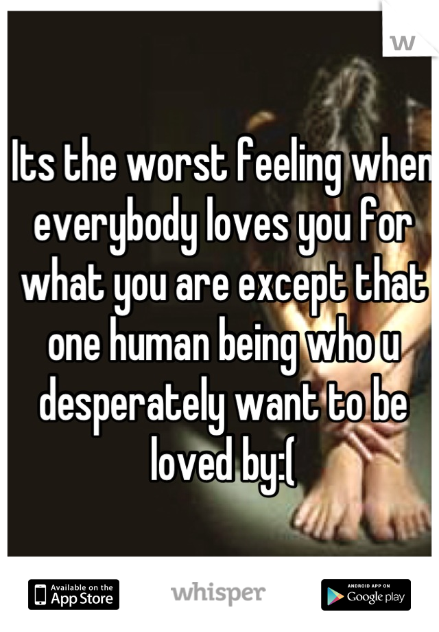 Its the worst feeling when everybody loves you for what you are except that one human being who u desperately want to be loved by:(