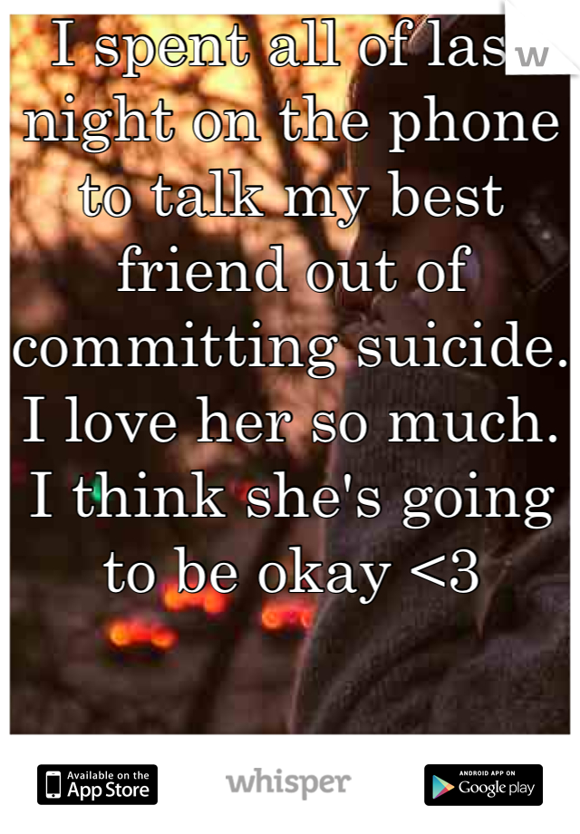 I spent all of last night on the phone to talk my best friend out of committing suicide. I love her so much. I think she's going to be okay <3
