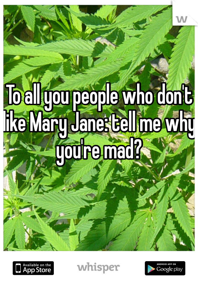To all you people who don't like Mary Jane: tell me why you're mad?