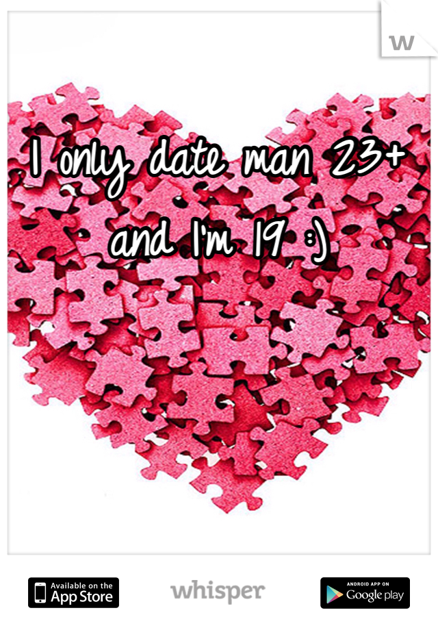 I only date man 23+ and I'm 19 :)