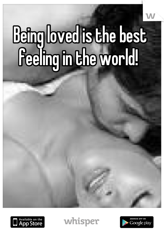 Being loved is the best feeling in the world!