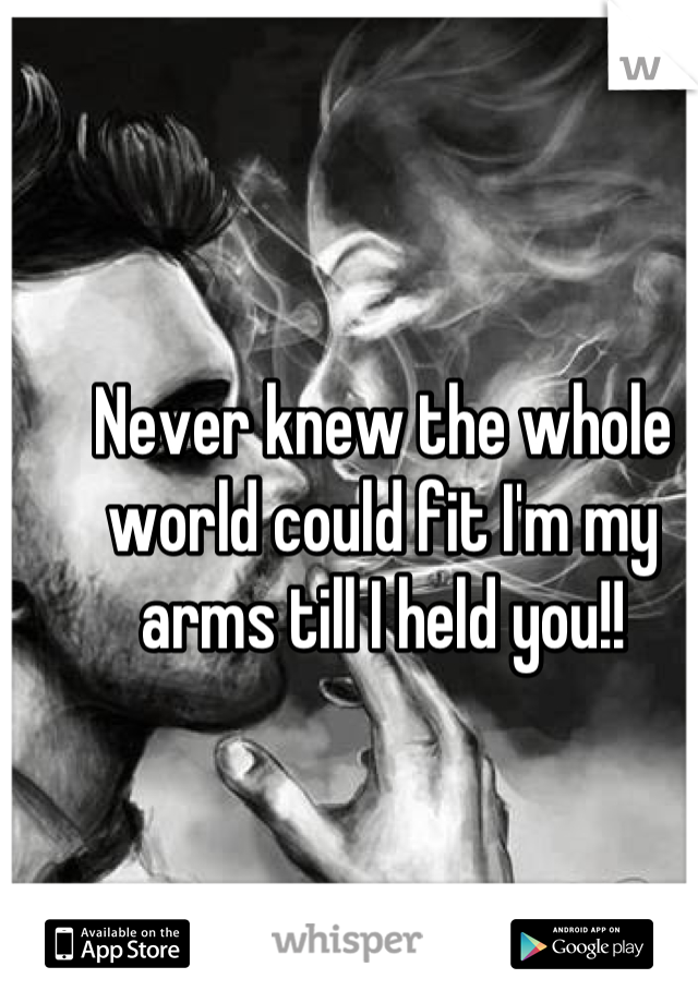 Never knew the whole world could fit I'm my arms till I held you!!