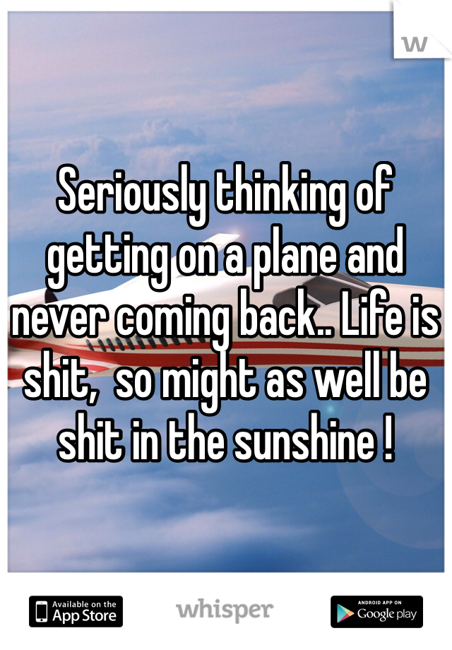 Seriously thinking of getting on a plane and never coming back.. Life is shit,  so might as well be shit in the sunshine !