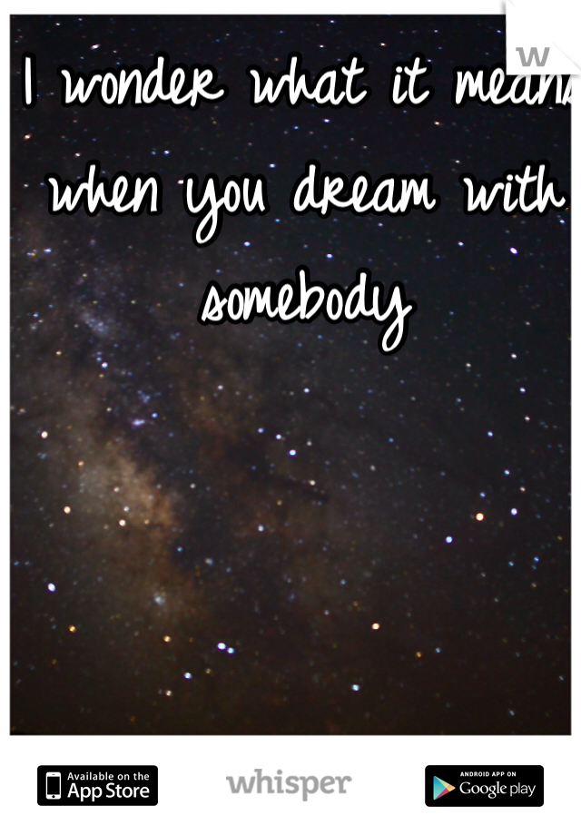 I wonder what it means when you dream with somebody