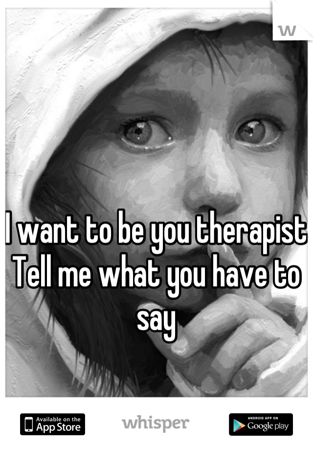 I want to be you therapist  Tell me what you have to say