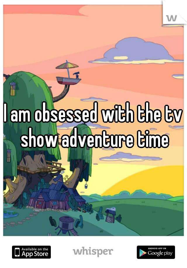 I am obsessed with the tv show adventure time