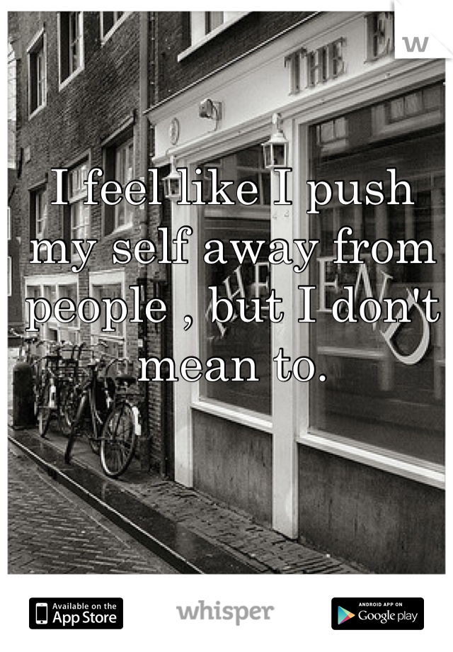 I feel like I push my self away from people , but I don't mean to.